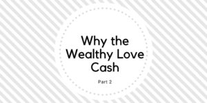 Why the wealthy love cash part 2