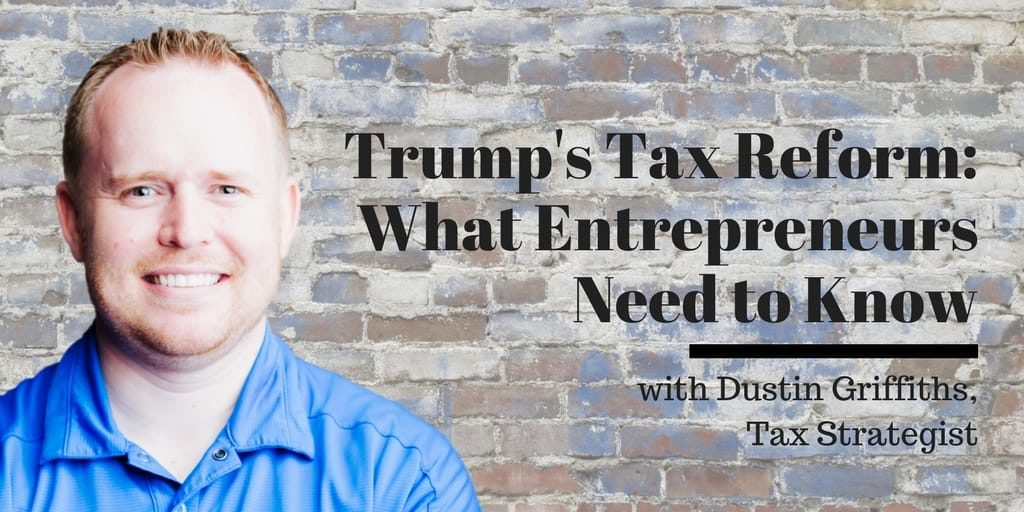 Trump's Tax Reform - What Entrepreneurs Need to Know, with Dustin Griffiths