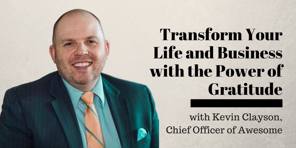 Transform Your Life and Business with the Power of Gratitude, with Kevin Clayson