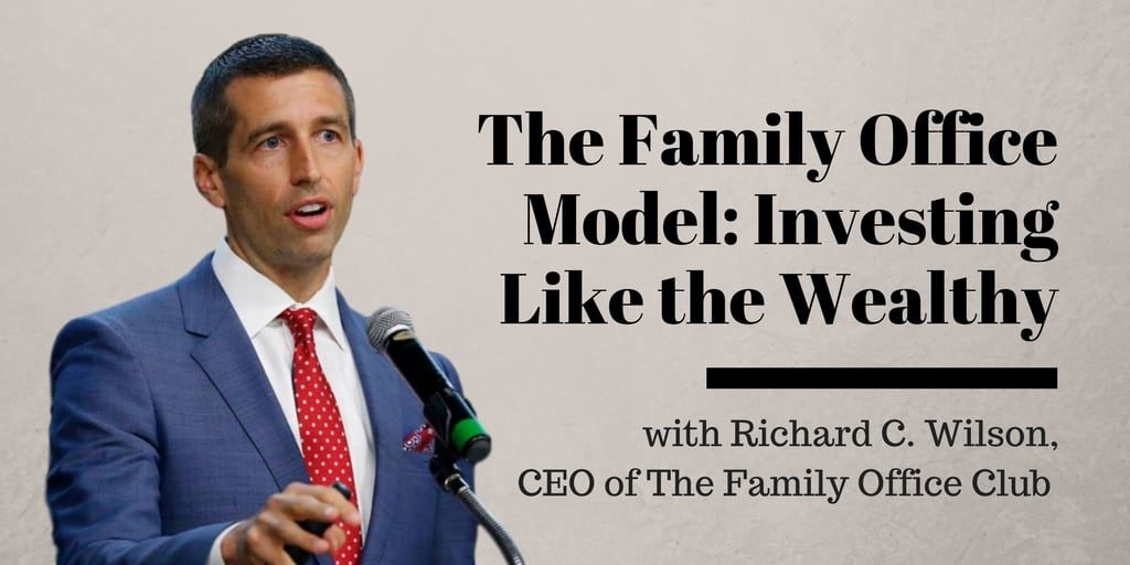 The Family Office Model - Investing Like the Wealthy with Richard C. Wilson