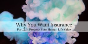 Why You Want Insurance Part 2 - Insurance Protects Your Human Life Value