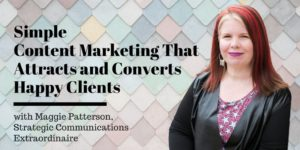 Simple Content Marketing That Attracts and Converts Happy Clients, with Maggie Patterson