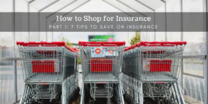 How to Shop for Insurance Part 1 - 7 Tips to Save on Insurance