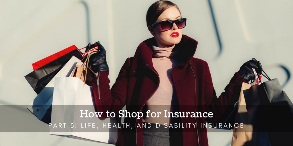 How to Shop for Insurance Part 3 - Life, Health, and Disability Insurance