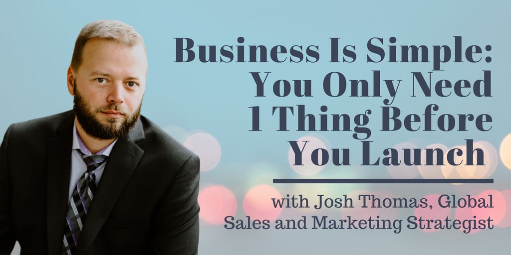 Josh Thomas - Business Is Simple - You Only Need 1 Thing Before You Launch