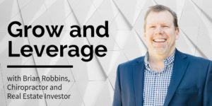 Grow and Leverage, with Brian Robbins, Chiropracor and Real Estate Investor