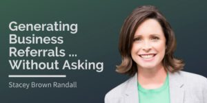 Stacey Brown Randall, Generating Business Referrals Without Asking