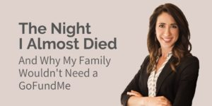 The Night I Almost Died, and Why My Family Wouldn't Need a GoFundMe
