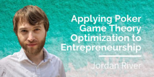 Jordan River: Applying Poker Game Theory to Entrepreneurship