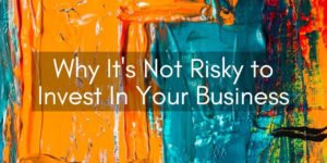 Why It's Not Risky to Invest In Your Business