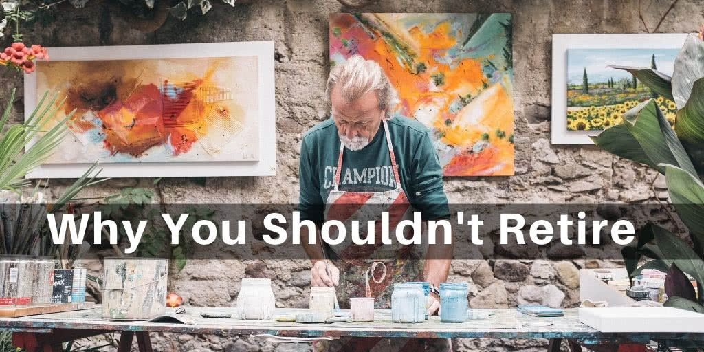 Retirement: Why You Shouldn't Retire