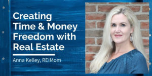 Anna Kelley, REI Mom: Time and Money Freedom with Real Estate