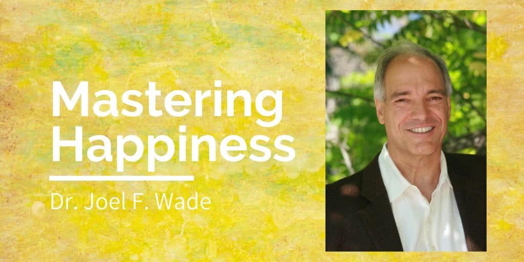 Dr. Joel Wade - Mastering Happiness