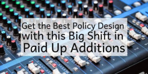 Paid Up Additions Get the Best Policy Design With This Big Shift