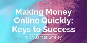 James Smiley - Making Money Online Quickly - Keys to Success