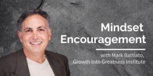 Mindset Encouragement, Mark Battiato, Growth Into Greatness Institute
