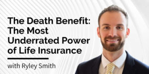 Death Benefit - The Most Underrated Power of Life Insurance, with Ryley Smith