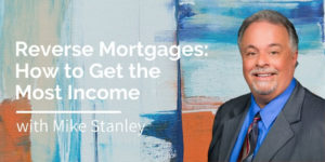 Reverse Mortgages - How to Get the Most Income, with Mike Stanley