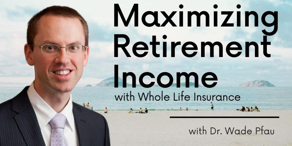 Dr. Wade Pfau Maximizing Retirement Income with Whole Life Insurance