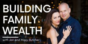 Building Family Wealth, with Jon and Missy Butcher