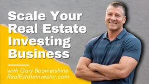 Scale Your Real Estate Investing Business, with Gary Boomershine